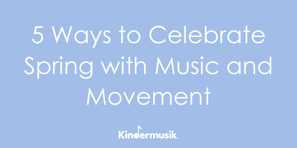 5 Ways to Celebrate Spring with Music and Movement