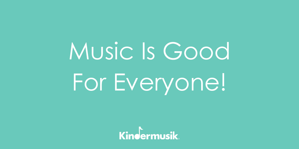 Music Is Good For Everyone!