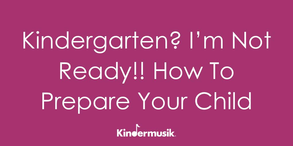 Kindergarten? I'm Not Ready!! How To Prepare Your Child