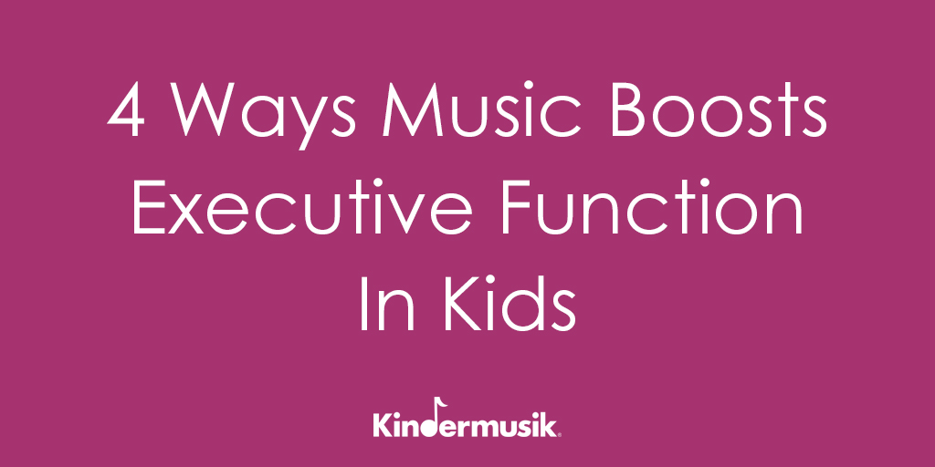 4 Ways Music Boosts Executive Function In Kids - Kindermusik