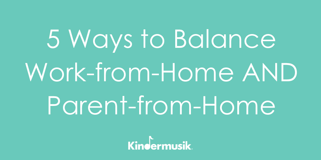 5 Ways to Balance Work-from-Home AND Parent-from-Home