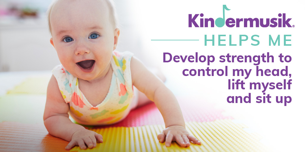 Kindermusik helps me develop strength to control my head, lift myself and sit up.